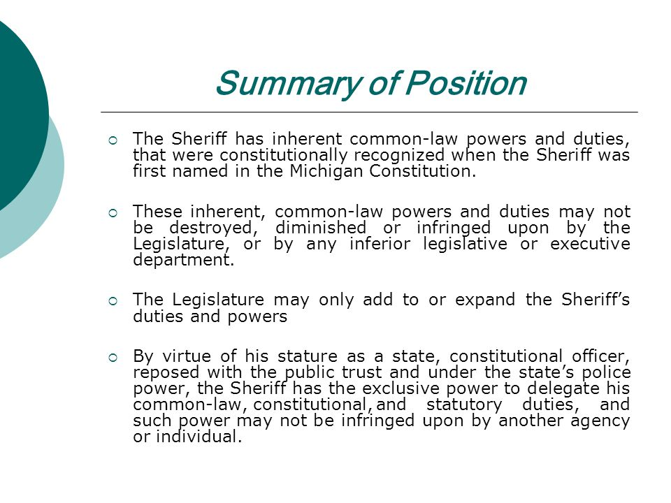 Summary of Position The Sheriff has inherent common-law powers and duties, that were constitutionally recognized when the Sheriff was first named in the Michigan Constitution.