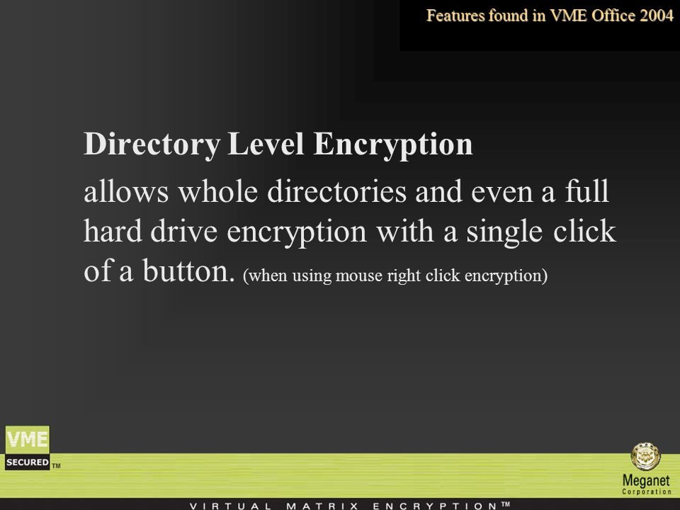 Directory Level Encryption allows whole directories and even a full hard drive encryption with a single click of a button.
