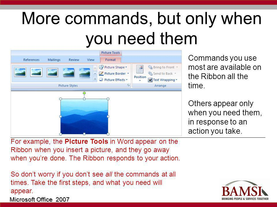 More commands, but only when you need them Commands you use most are available on the Ribbon all the time.