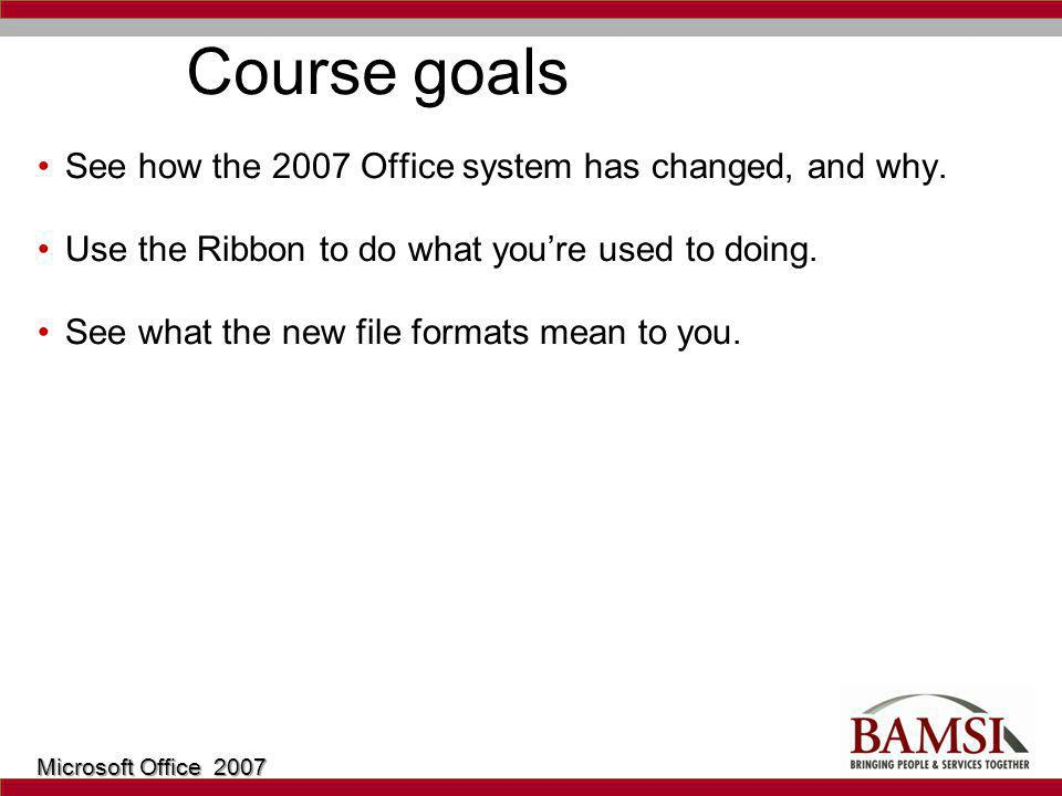 Course goals See how the 2007 Office system has changed, and why.