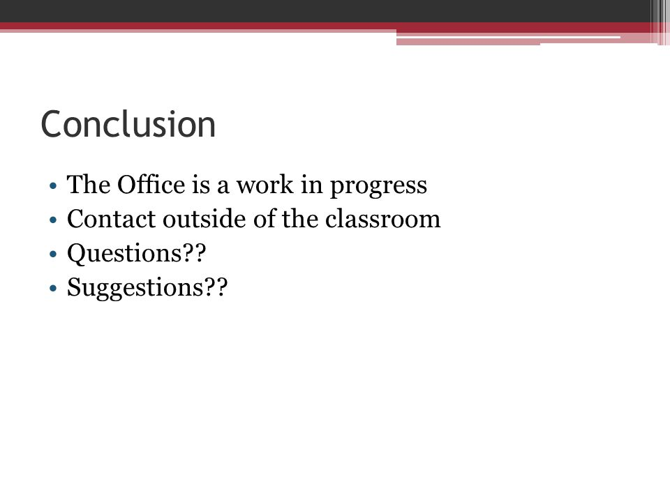 Conclusion The Office is a work in progress Contact outside of the classroom Questions .