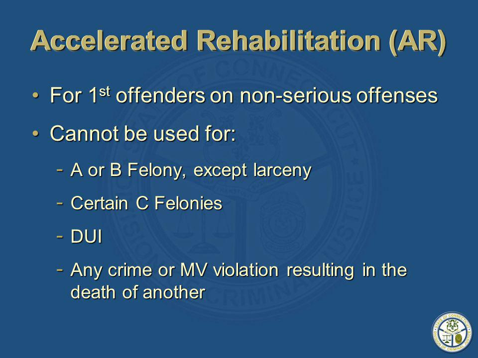 Accelerated Rehabilitation (AR) For 1 st offenders on non-serious offensesFor 1 st offenders on non-serious offenses Cannot be used for:Cannot be used for: - A or B Felony, except larceny - Certain C Felonies - DUI - Any crime or MV violation resulting in the death of another