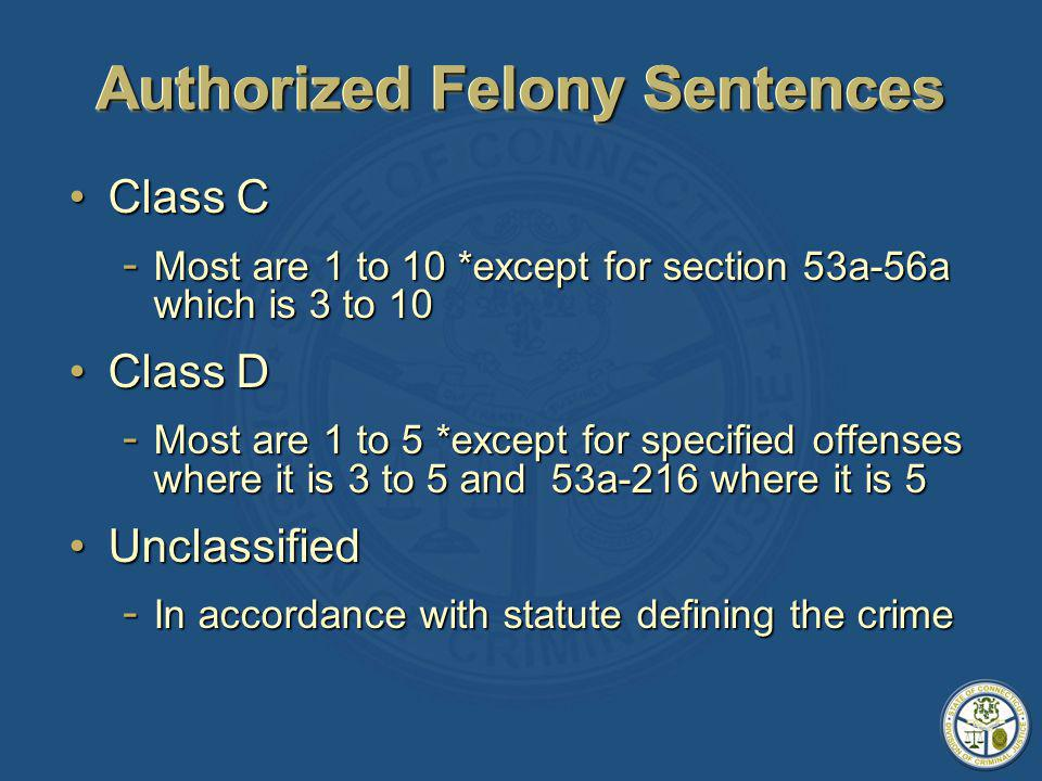 Authorized Felony Sentences Class CClass C - Most are 1 to 10 *except for section 53a-56a which is 3 to 10 Class DClass D - Most are 1 to 5 *except for specified offenses where it is 3 to 5 and 53a-216 where it is 5 UnclassifiedUnclassified - In accordance with statute defining the crime