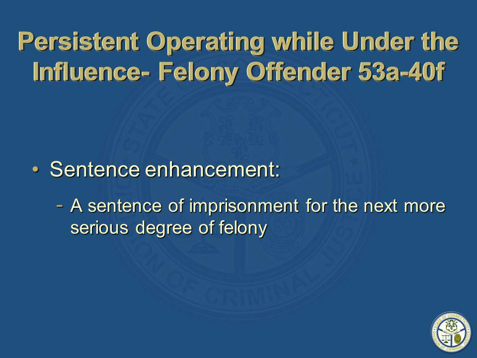 Persistent Operating while Under the Influence- Felony Offender 53a-40f Sentence enhancement:Sentence enhancement: - A sentence of imprisonment for the next more serious degree of felony