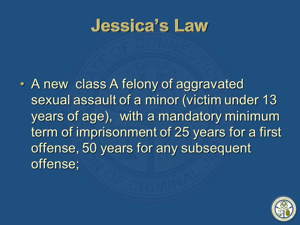 Jessicas Law A new class A felony of aggravated sexual assault of a minor (victim under 13 years of age), with a mandatory minimum term of imprisonment of 25 years for a first offense, 50 years for any subsequent offense;A new class A felony of aggravated sexual assault of a minor (victim under 13 years of age), with a mandatory minimum term of imprisonment of 25 years for a first offense, 50 years for any subsequent offense;