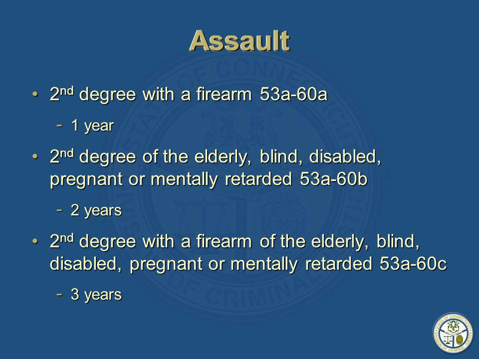 AssaultAssault 2 nd degree with a firearm 53a-60a2 nd degree with a firearm 53a-60a - 1 year 2 nd degree of the elderly, blind, disabled, pregnant or mentally retarded 53a-60b2 nd degree of the elderly, blind, disabled, pregnant or mentally retarded 53a-60b - 2 years 2 nd degree with a firearm of the elderly, blind, disabled, pregnant or mentally retarded 53a-60c2 nd degree with a firearm of the elderly, blind, disabled, pregnant or mentally retarded 53a-60c - 3 years