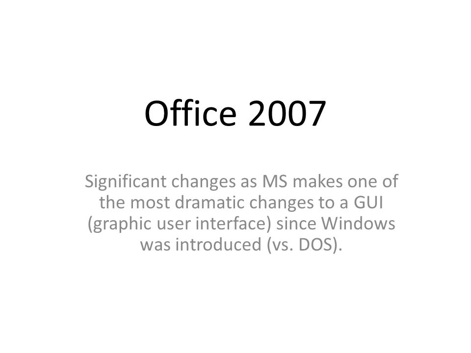 Office 2007 Significant changes as MS makes one of the most dramatic changes to a GUI (graphic user interface) since Windows was introduced (vs.