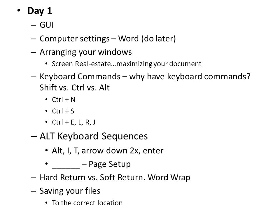Day 1 – GUI – Computer settings – Word (do later) – Arranging your windows Screen Real-estate…maximizing your document – Keyboard Commands – why have keyboard commands.