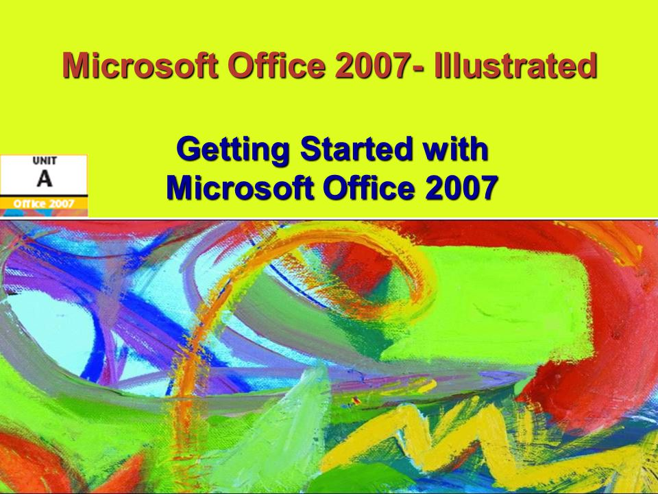 Microsoft Office 2007-Illustrated Objectives Understand the Office 2007 SuiteUnderstand the Office 2007 Suite Start and exit an Office programStart and exit an Office program View the Office 2007 user interfaceView the Office 2007 user interface Create and save a fileCreate and save a file