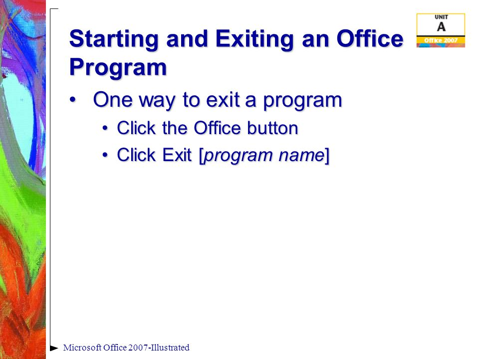 Microsoft Office 2007-Illustrated Starting and Exiting an Office Program One way to exit a programOne way to exit a program Click the Office buttonClick the Office button Click Exit [program name]Click Exit [program name]
