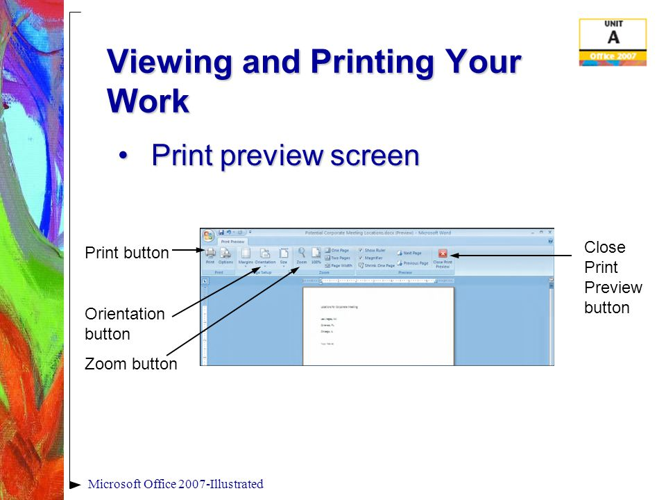 Microsoft Office 2007-Illustrated Viewing and Printing Your Work Print preview screenPrint preview screen Print button Orientation button Zoom button Close Print Preview button