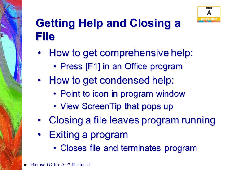 Microsoft Office 2007-Illustrated Getting Help and Closing a File How to get comprehensive help:How to get comprehensive help: Press [F1] in an Office programPress [F1] in an Office program How to get condensed help:How to get condensed help: Point to icon in program windowPoint to icon in program window View ScreenTip that pops upView ScreenTip that pops up Closing a file leaves program runningClosing a file leaves program running Exiting a programExiting a program Closes file and terminates programCloses file and terminates program