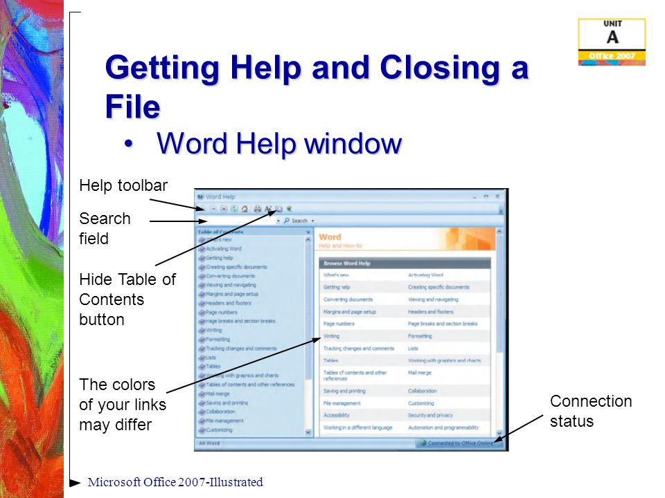 Microsoft Office 2007-Illustrated Getting Help and Closing a File Word Help windowWord Help window Help toolbar Search field Hide Table of Contents button The colors of your links may differ Connection status