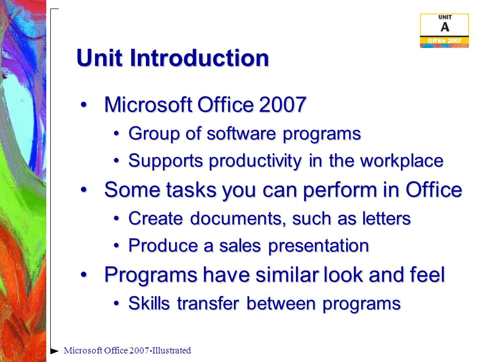 Microsoft Office 2007-Illustrated Unit Introduction Microsoft Office 2007Microsoft Office 2007 Group of software programsGroup of software programs Supports productivity in the workplaceSupports productivity in the workplace Some tasks you can perform in OfficeSome tasks you can perform in Office Create documents, such as lettersCreate documents, such as letters Produce a sales presentationProduce a sales presentation Programs have similar look and feelPrograms have similar look and feel Skills transfer between programsSkills transfer between programs