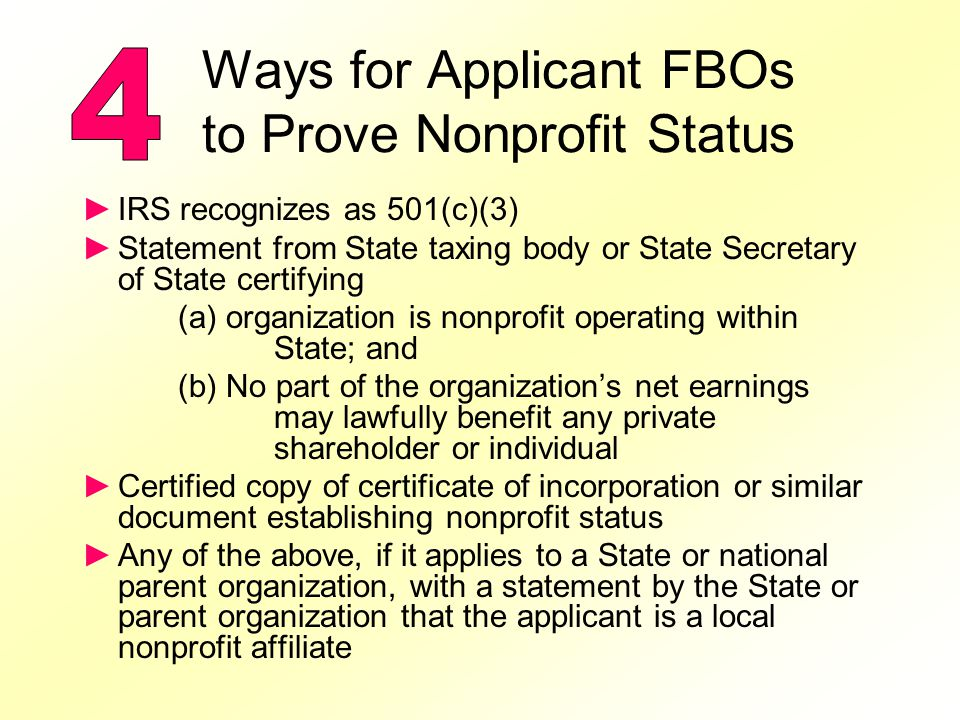 Ways for Applicant FBOs to Prove Nonprofit Status IRS recognizes as 501(c)(3) Statement from State taxing body or State Secretary of State certifying (a) organization is nonprofit operating within State; and (b) No part of the organizations net earnings may lawfully benefit any private shareholder or individual Certified copy of certificate of incorporation or similar document establishing nonprofit status Any of the above, if it applies to a State or national parent organization, with a statement by the State or parent organization that the applicant is a local nonprofit affiliate