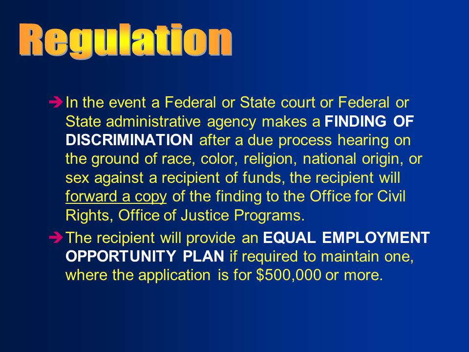 èIn the event a Federal or State court or Federal or State administrative agency makes a FINDING OF DISCRIMINATION after a due process hearing on the ground of race, color, religion, national origin, or sex against a recipient of funds, the recipient will forward a copy of the finding to the Office for Civil Rights, Office of Justice Programs.