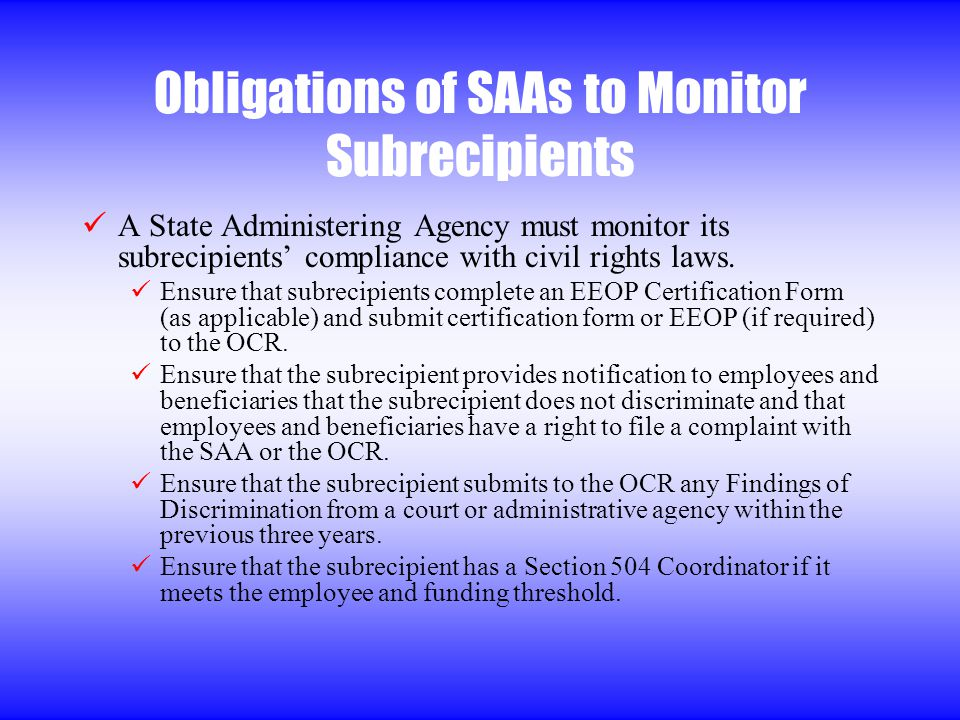 Obligations of SAAs to Monitor Subrecipients A State Administering Agency must monitor its subrecipients compliance with civil rights laws.