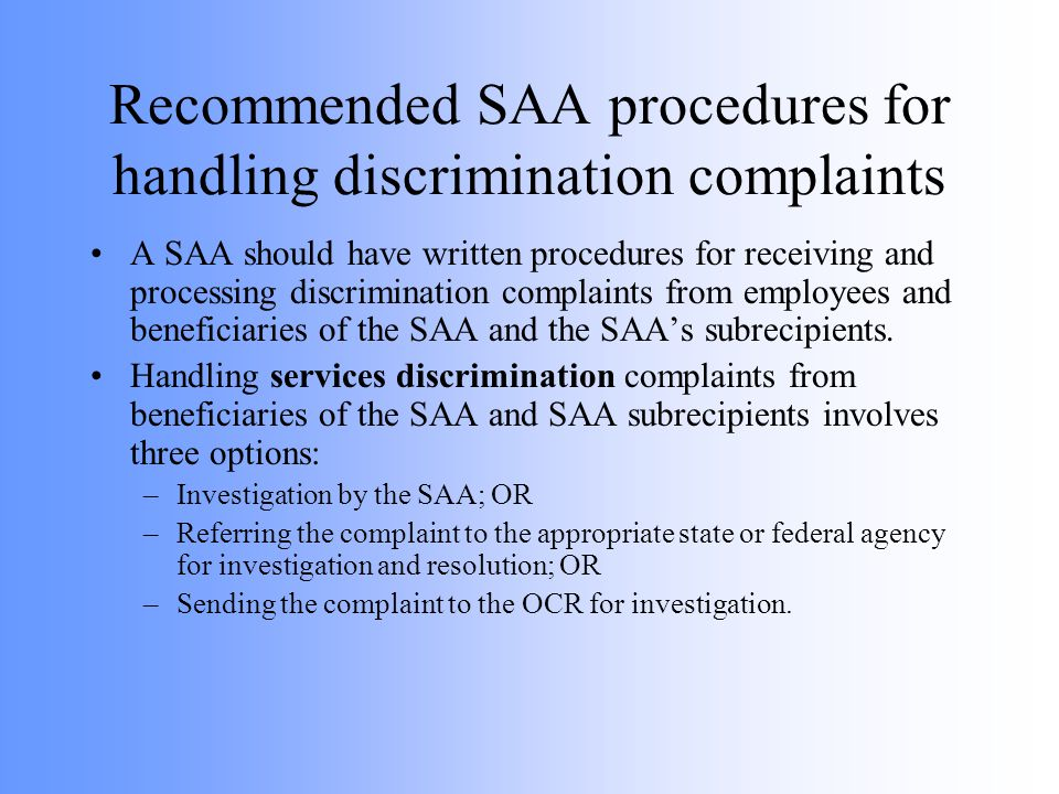 Recommended SAA procedures for handling discrimination complaints A SAA should have written procedures for receiving and processing discrimination complaints from employees and beneficiaries of the SAA and the SAAs subrecipients.