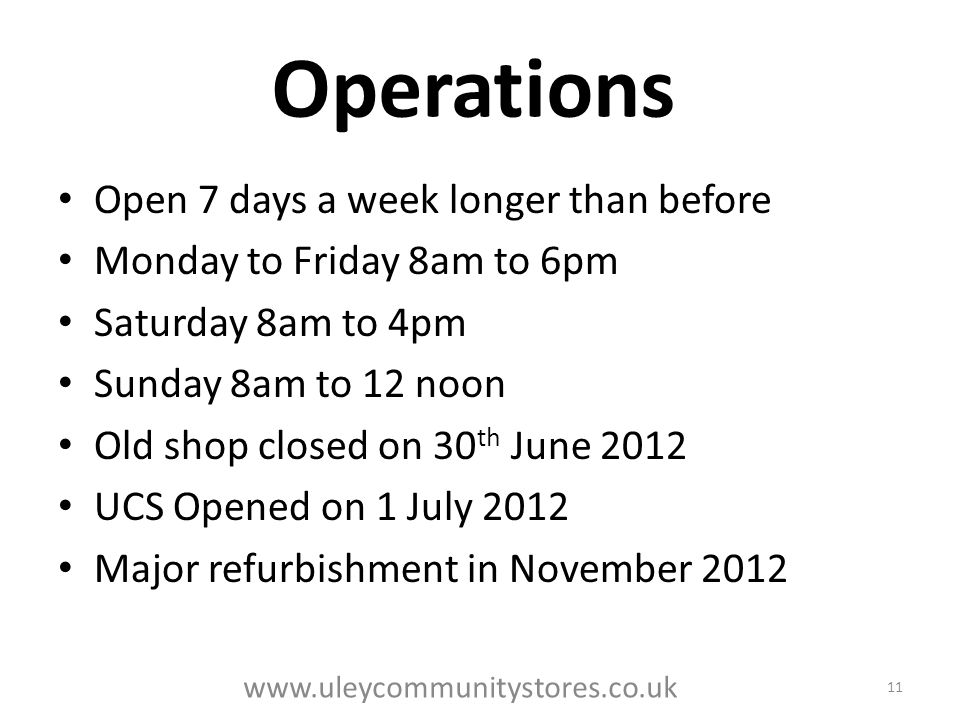 Operations Open 7 days a week longer than before Monday to Friday 8am to 6pm Saturday 8am to 4pm Sunday 8am to 12 noon Old shop closed on 30 th June 2012 UCS Opened on 1 July 2012 Major refurbishment in November 2012 11 www.uleycommunitystores.co.uk