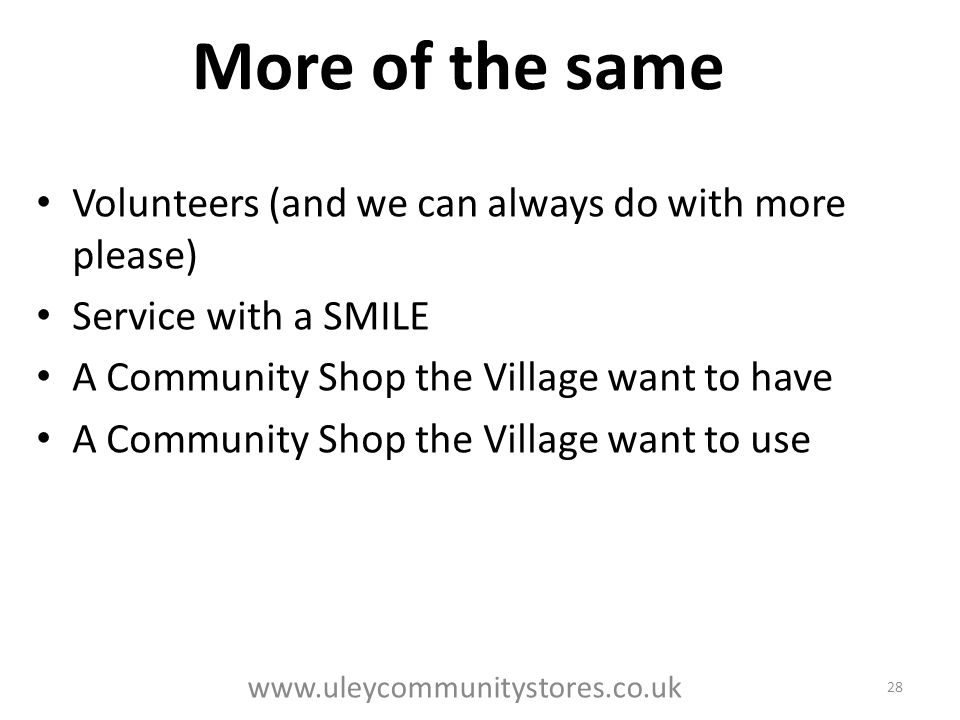 More of the same Volunteers (and we can always do with more please) Service with a SMILE A Community Shop the Village want to have A Community Shop the Village want to use 28 www.uleycommunitystores.co.uk