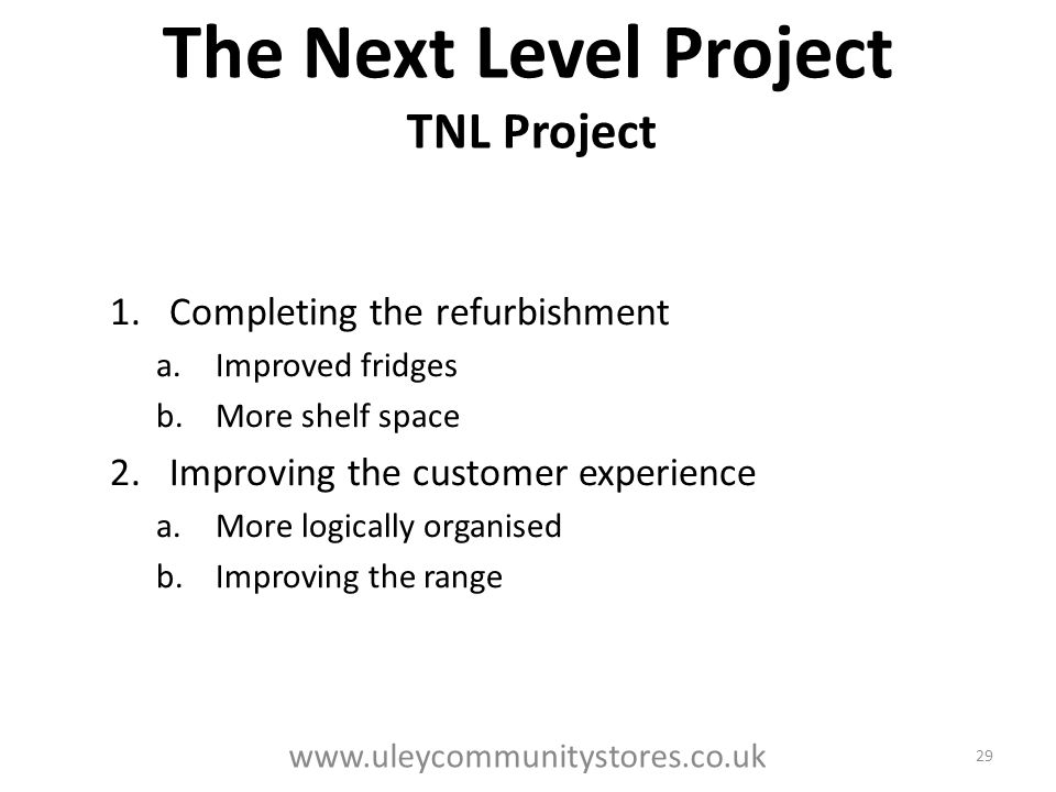 The Next Level Project TNL Project 1.Completing the refurbishment a.Improved fridges b.More shelf space 2.Improving the customer experience a.More logically organised b.Improving the range 29 www.uleycommunitystores.co.uk