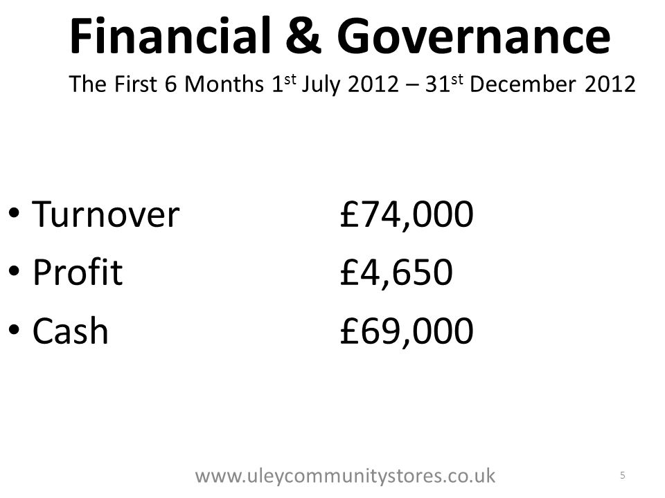 Financial & Governance The First 6 Months 1 st July 2012 – 31 st December 2012 Turnover£74,000 Profit£4,650 Cash£69,000 5 www.uleycommunitystores.co.uk