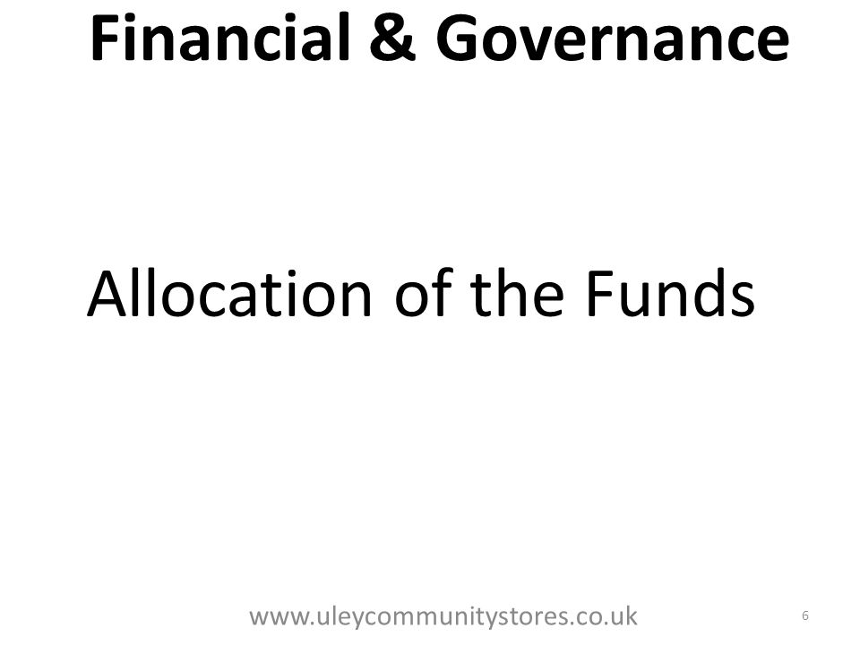 Financial & Governance Allocation of the Funds 6 www.uleycommunitystores.co.uk