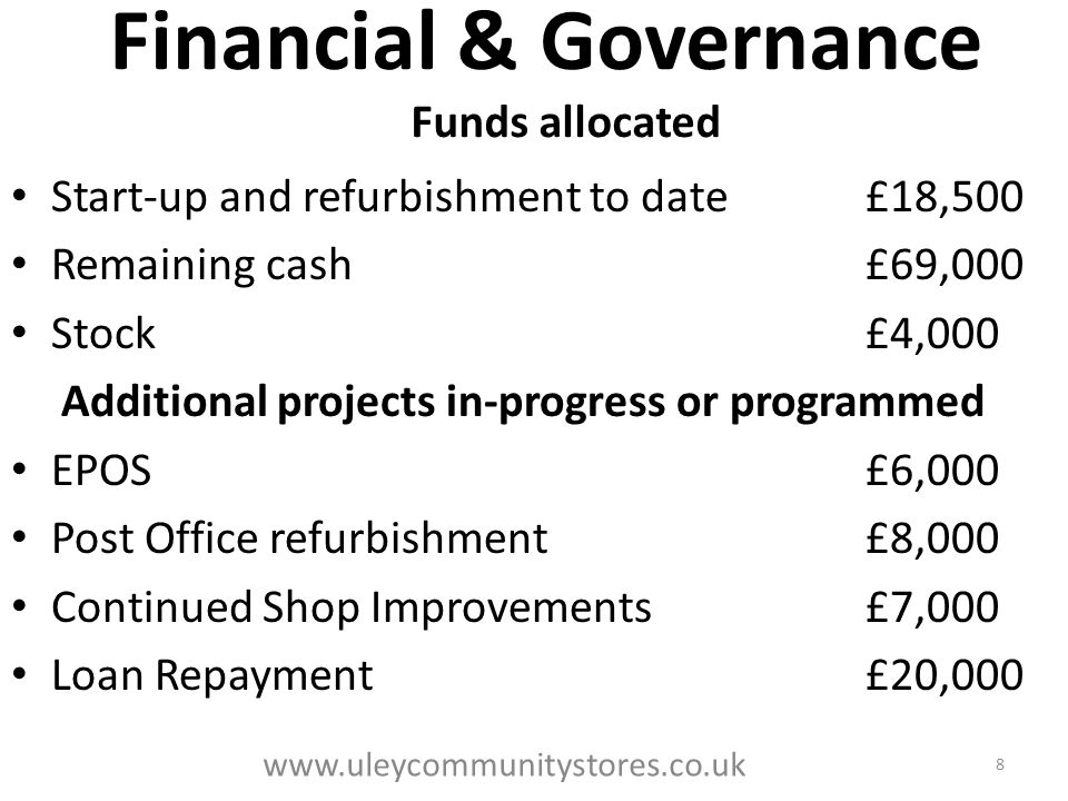 Financial & Governance Funds allocated Start-up and refurbishment to date£18,500 Remaining cash£69,000 Stock£4,000 Additional projects in-progress or programmed EPOS£6,000 Post Office refurbishment£8,000 Continued Shop Improvements£7,000 Loan Repayment£20,000 8 www.uleycommunitystores.co.uk