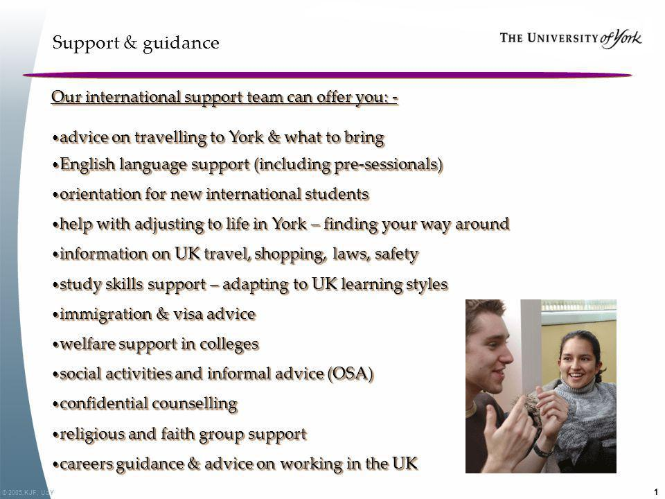© 2005,KJF, UoY 1 Support & guidance Our international support team can offer you: - advice on travelling to York & what to bring advice on travelling
