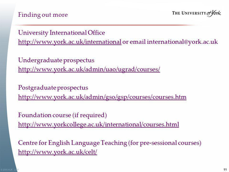 © 2005,KJF, UoY 11 Finding out more University International Office http://www.york.ac.uk/internationalhttp://www.york.ac.uk/international or email in