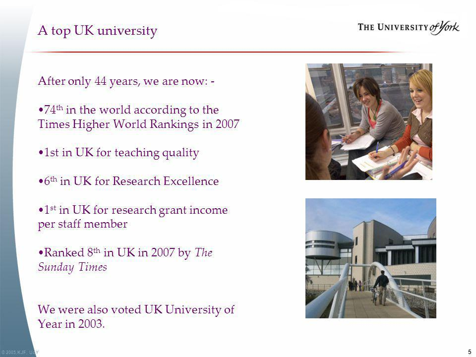 © 2005,KJF, UoY 5 A top UK university After only 44 years, we are now: - 74 th in the world according to the Times Higher World Rankings in 2007 1st i