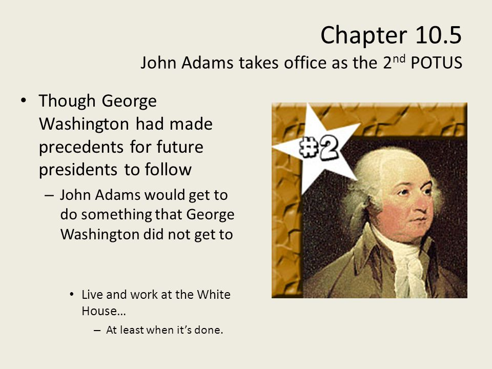 Chapter 10.5 John Adams takes office as the 2 nd POTUS Though George Washington had made precedents for future presidents to follow – John Adams would get to do something that George Washington did not get to Live and work at the White House… – At least when its done.
