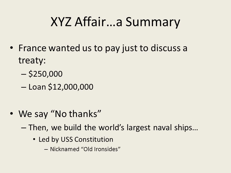 XYZ Affair…a Summary France wanted us to pay just to discuss a treaty: – $250,000 – Loan $12,000,000 We say No thanks – Then, we build the worlds largest naval ships… Led by USS Constitution – Nicknamed Old Ironsides