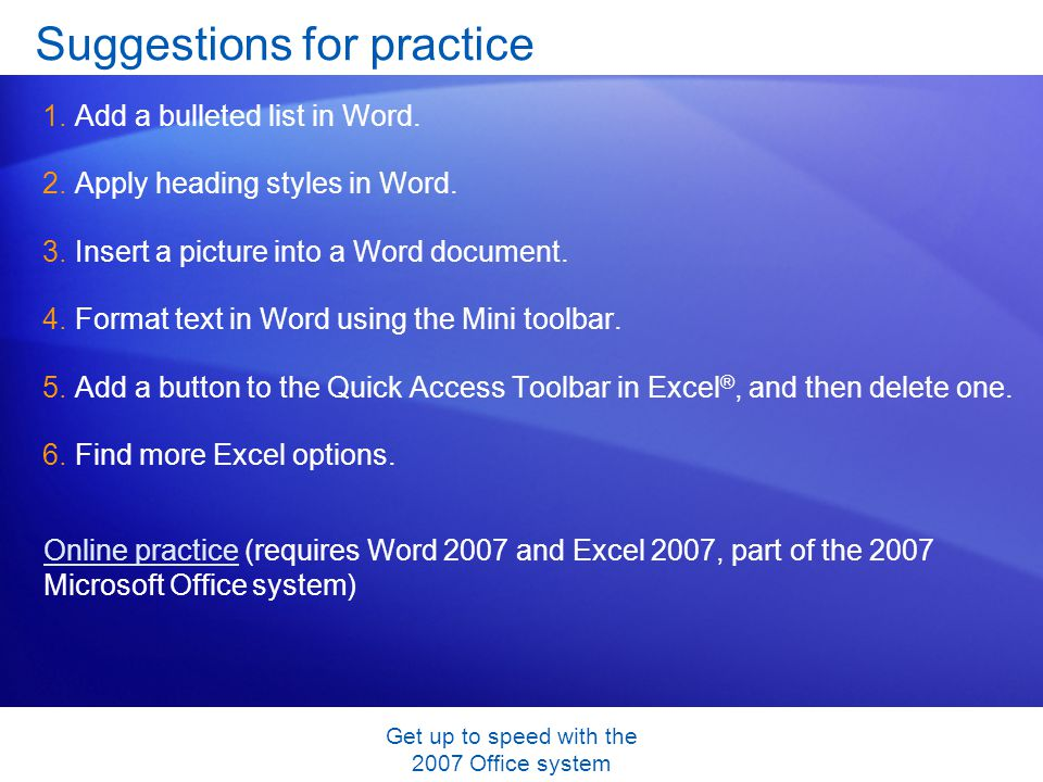 Get up to speed with the 2007 Office system Suggestions for practice 1.Add a bulleted list in Word. 2.Apply heading styles in Word. 3.Insert a picture