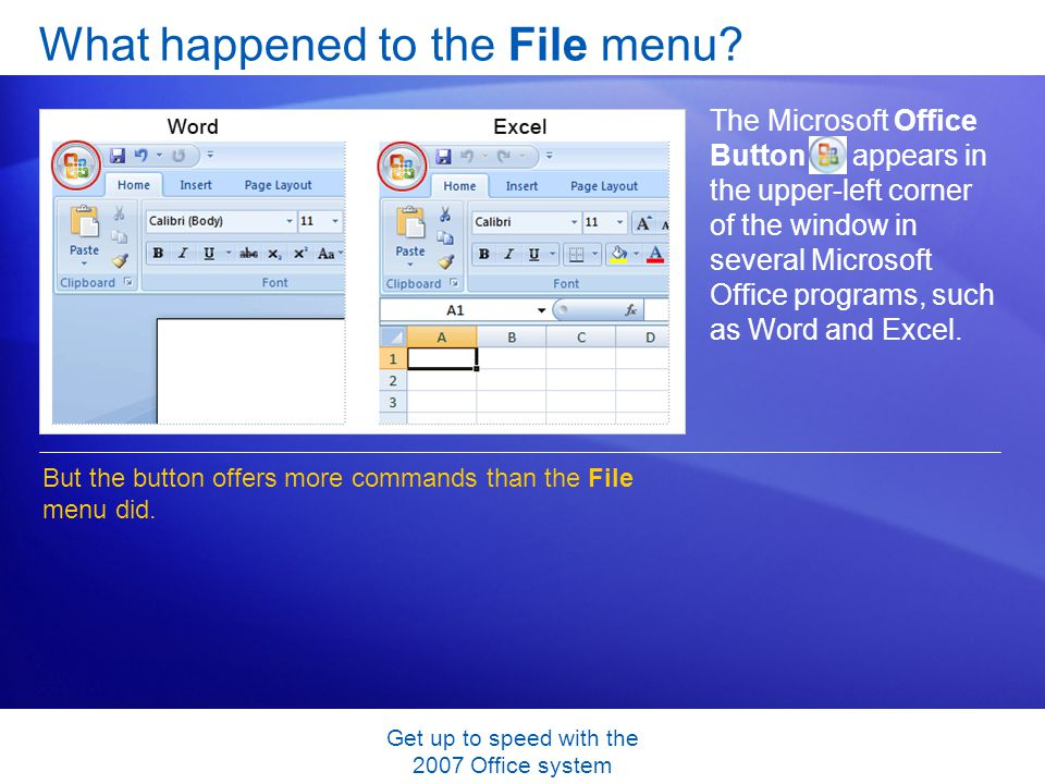 Get up to speed with the 2007 Office system What happened to the File menu? The Microsoft Office Button appears in the upper-left corner of the window