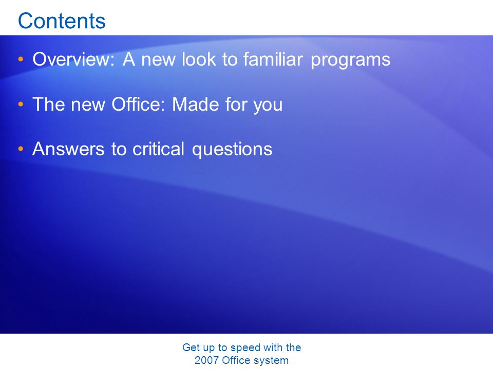 Get up to speed with the 2007 Office system Contents Overview: A new look to familiar programs The new Office: Made for you Answers to critical questions