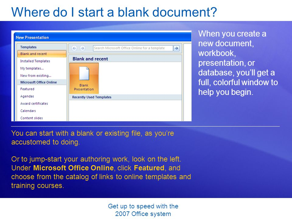 Get up to speed with the 2007 Office system Where do I start a blank document? When you create a new document, workbook, presentation, or database, yo