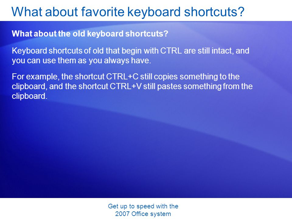 Get up to speed with the 2007 Office system Keyboard shortcuts of old that begin with CTRL are still intact, and you can use them as you always have.