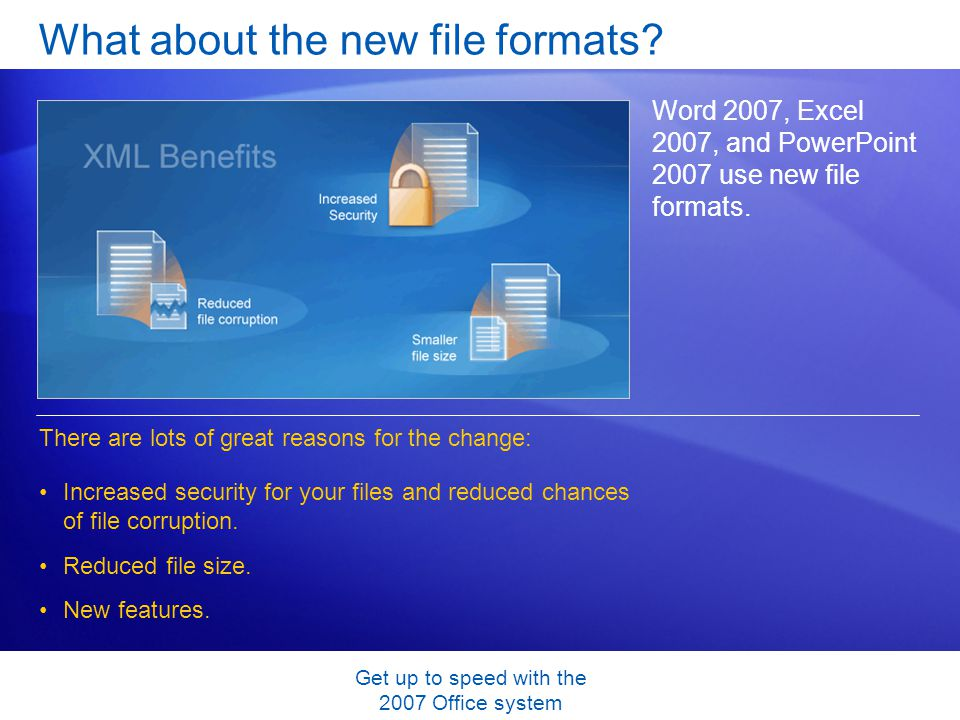 Get up to speed with the 2007 Office system What about the new file formats? Word 2007, Excel 2007, and PowerPoint 2007 use new file formats. Increase