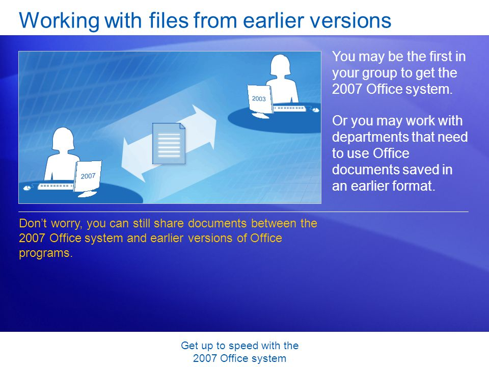Get up to speed with the 2007 Office system Working with files from earlier versions You may be the first in your group to get the 2007 Office system.