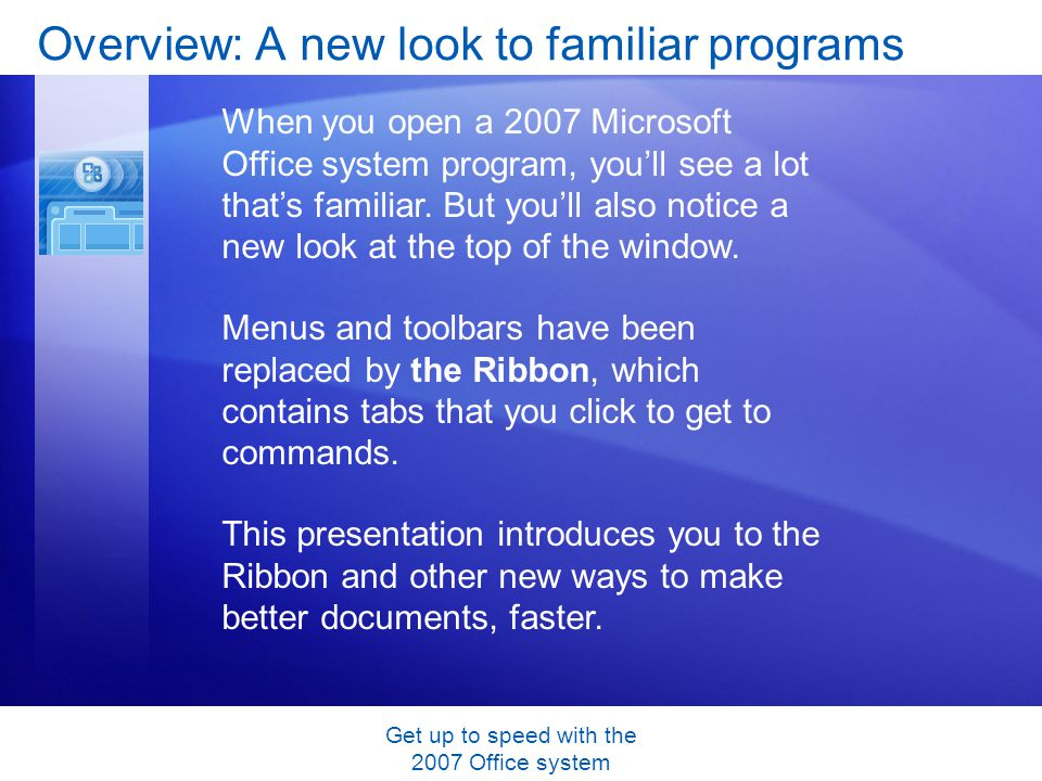 Get up to speed with the 2007 Office system Overview: A new look to familiar programs When you open a 2007 Microsoft Office system program, youll see a lot thats familiar.