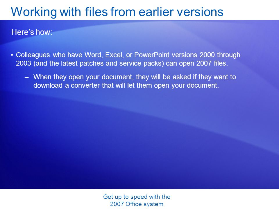 Get up to speed with the 2007 Office system Colleagues who have Word, Excel, or PowerPoint versions 2000 through 2003 (and the latest patches and service packs) can open 2007 files.