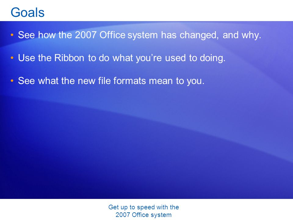 Get up to speed with the 2007 Office system Goals See how the 2007 Office system has changed, and why.