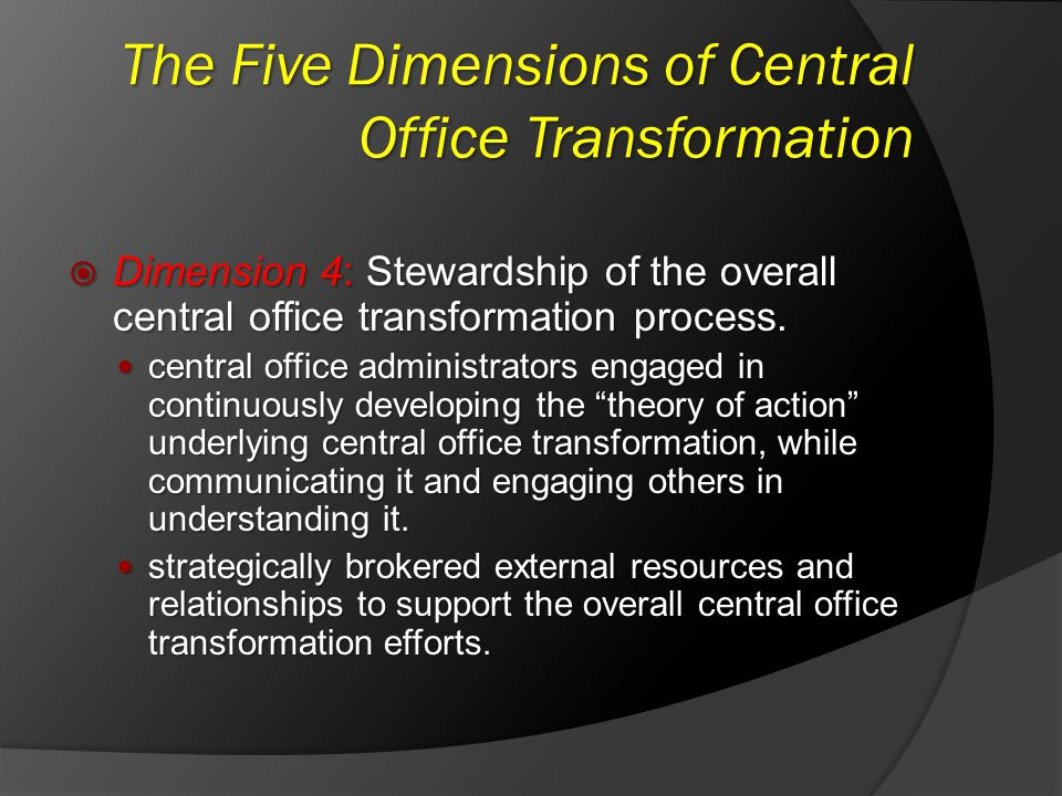 The Five Dimensions of Central Office Transformation Dimension 4: Stewardship of the overall central office transformation process. Dimension 4: Stewa