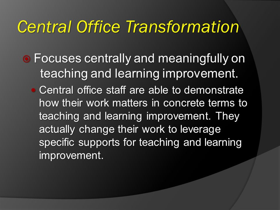 Central Office Transformation Focuses centrally and meaningfully on teaching and learning improvement. Focuses centrally and meaningfully on teaching