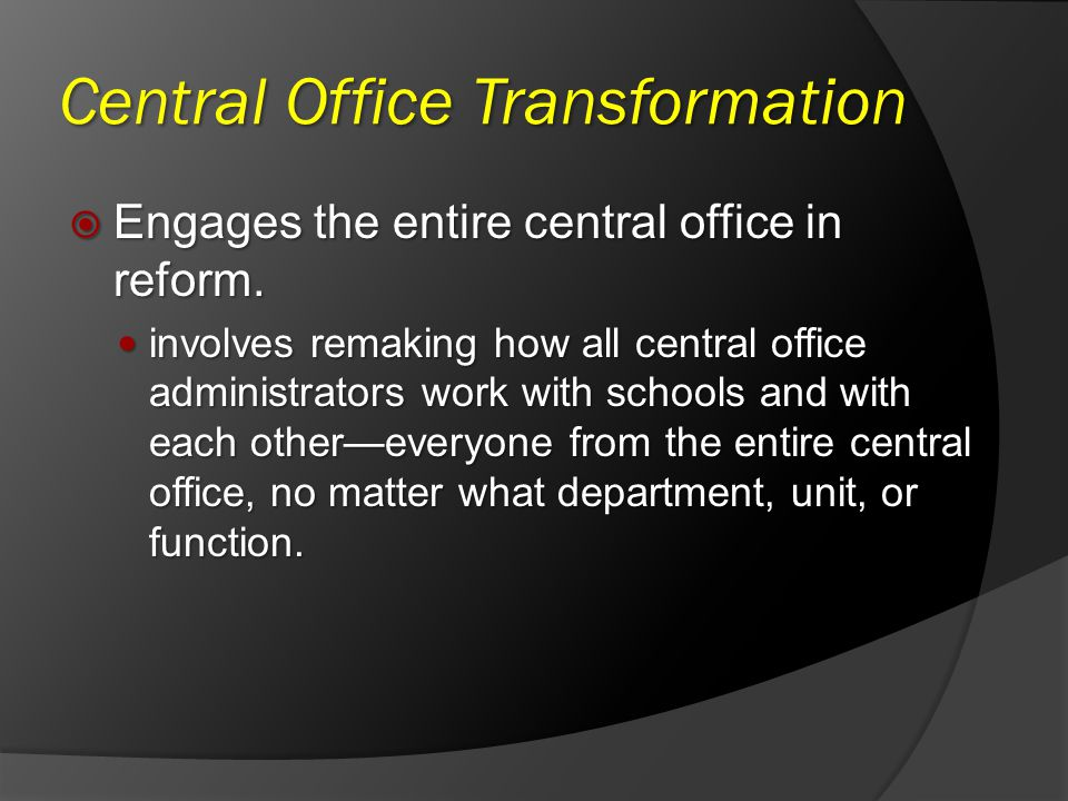 Central Office Transformation Engages the entire central office in reform. Engages the entire central office in reform. involves remaking how all cent