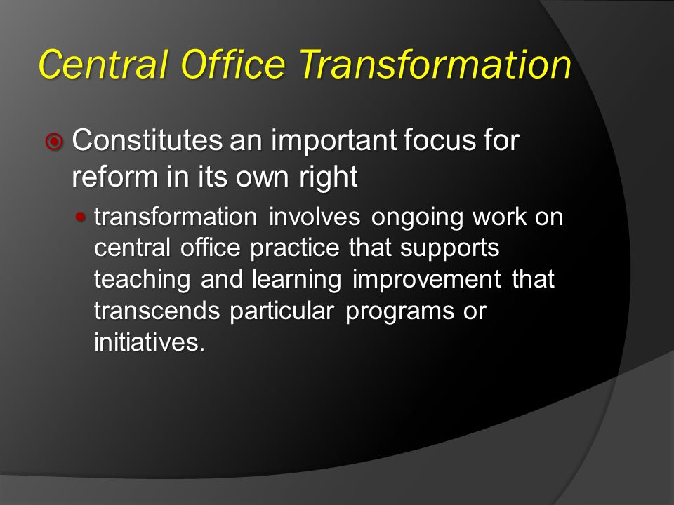 Central Office Transformation Constitutes an important focus for reform in its own right Constitutes an important focus for reform in its own right transformation involves ongoing work on central office practice that supports teaching and learning improvement that transcends particular programs or initiatives.