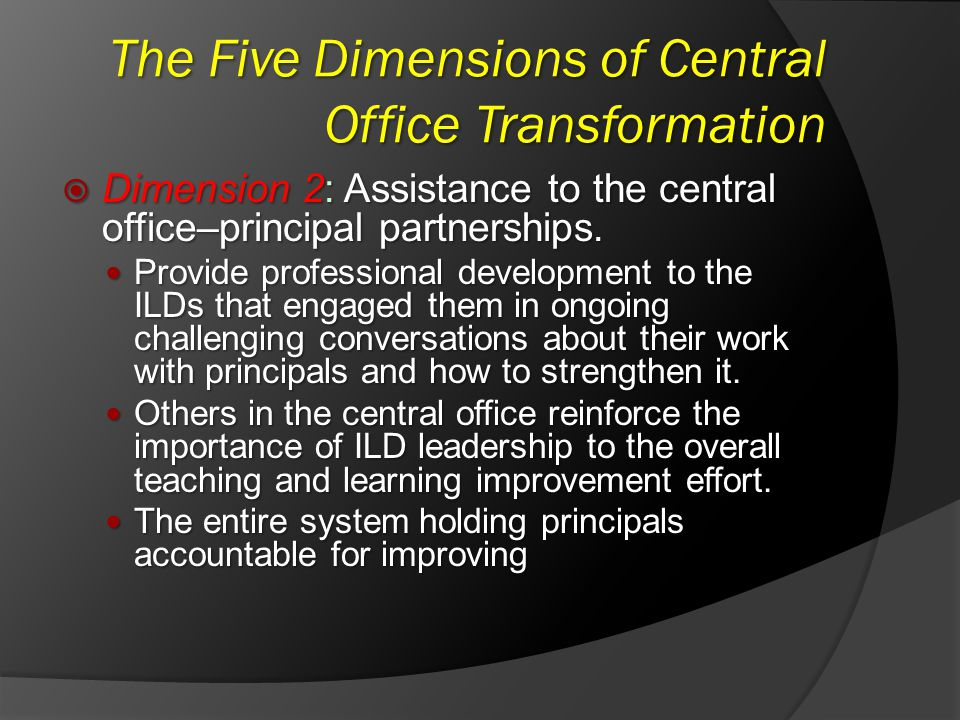 The Five Dimensions of Central Office Transformation Dimension 2: Assistance to the central office–principal partnerships. Dimension 2: Assistance to