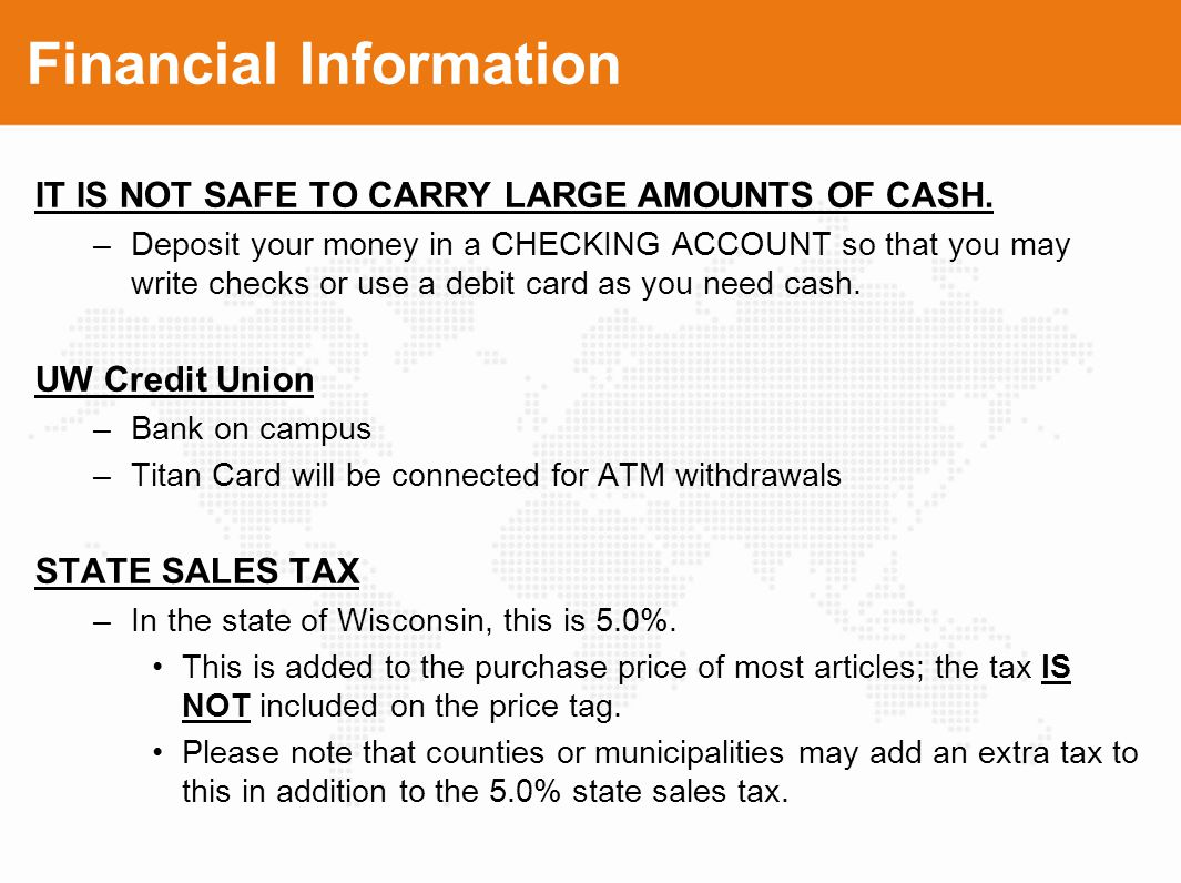 Financial Information IT IS NOT SAFE TO CARRY LARGE AMOUNTS OF CASH. –Deposit your money in a CHECKING ACCOUNT so that you may write checks or use a d