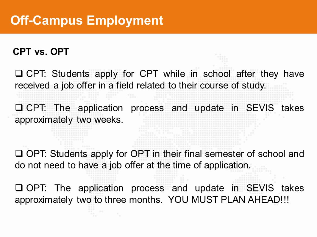 Off-Campus Employment CPT vs. OPT CPT: Students apply for CPT while in school after they have received a job offer in a field related to their course